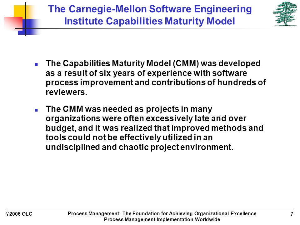 ©2006 OLC 7 Process Management: The Foundation for Achieving Organizational Excellence Process Management Implementation Worldwide The Carnegie-Mellon Software Engineering Institute Capabilities Maturity Model The Capabilities Maturity Model (CMM) was developed as a result of six years of experience with software process improvement and contributions of hundreds of reviewers.