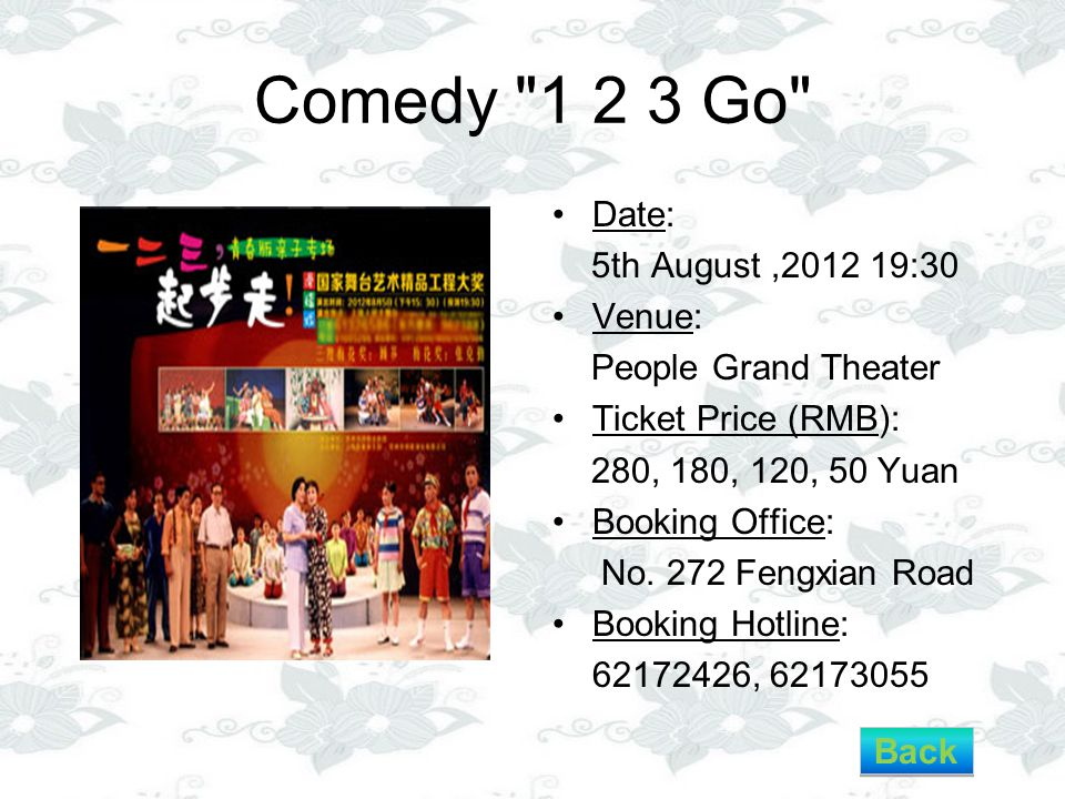 Comedy 1 2 3 Go Date: 5th August,2012 19:30 Venue: People Grand Theater Ticket Price (RMB): 280, 180, 120, 50 Yuan Booking Office: No.