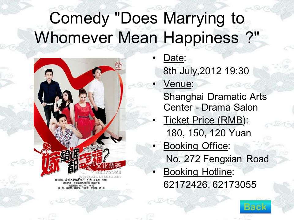 Comedy Does Marrying to Whomever Mean Happiness ? Date: 8th July,2012 19:30 Venue: Shanghai Dramatic Arts Center - Drama Salon Ticket Price (RMB): 180, 150, 120 Yuan Booking Office: No.