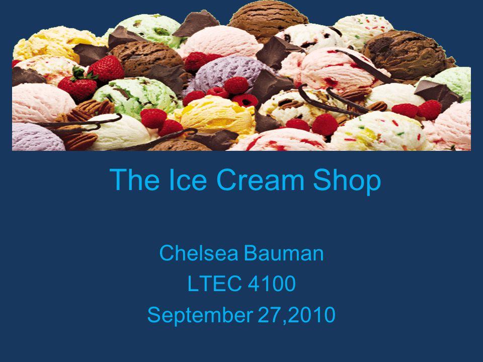 The Ice Cream Shop Chelsea Bauman LTEC 4100 September 27,2010
