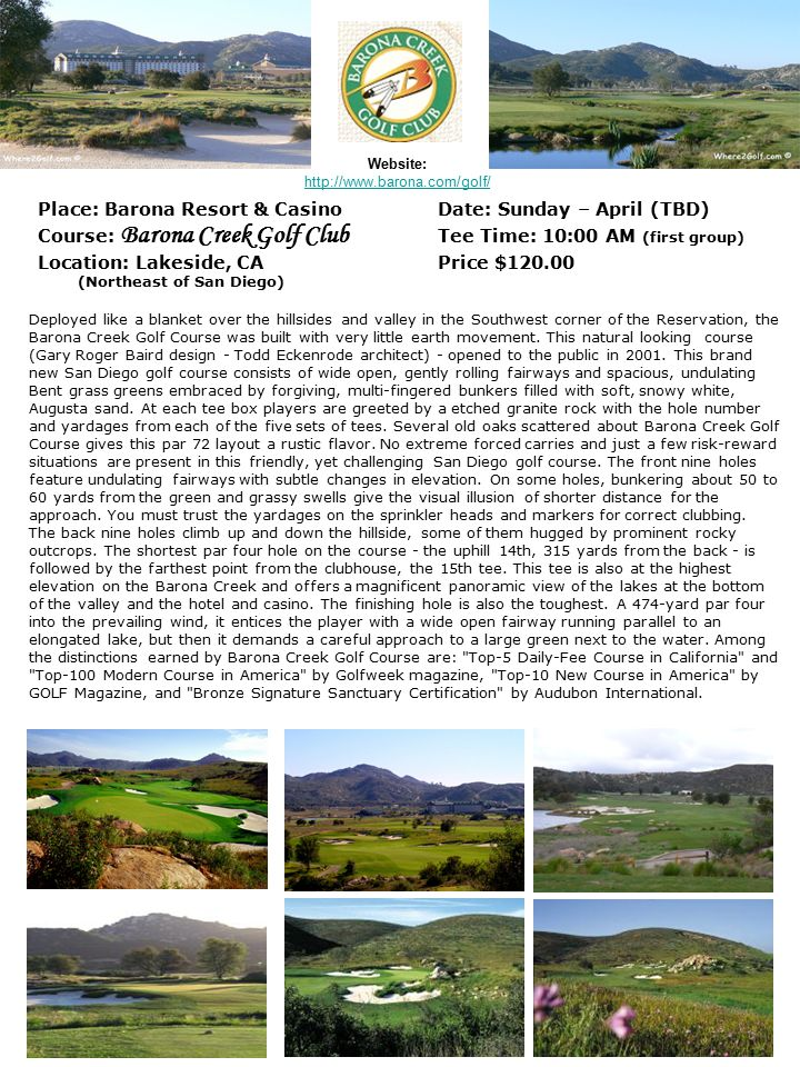 Website: Place: Barona Resort & Casino Date: Sunday – April (TBD) Course: Barona Creek Golf Club Tee Time: 10:00 AM (first group) Location: Lakeside,