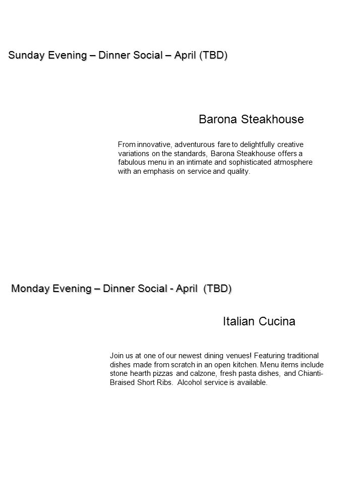 Sunday Evening – Dinner Social – April (TBD) Monday Evening – Dinner Social - April (TBD) Barona Steakhouse Italian Cucina Join us at one of our newes