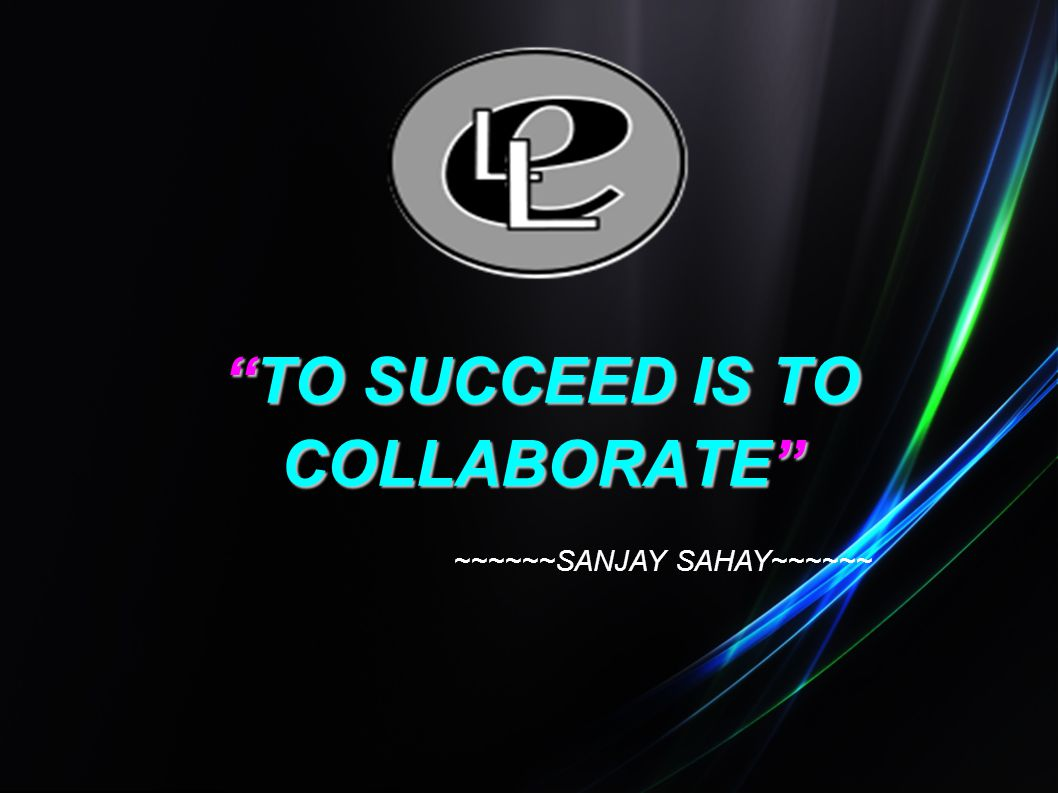 TO SUCCEED IS TO COLLABORATE ~~~~~~SANJAY SAHAY~~~~~~
