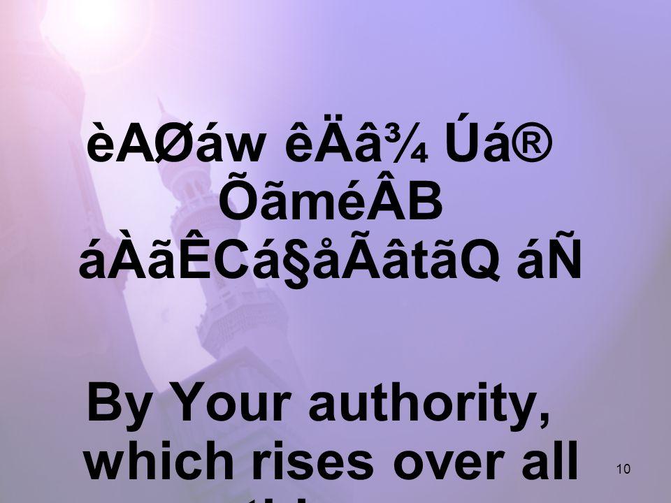 10 èAØáw êÄâ¾ Úá® ÕãméÂB áÀãÊCá§åÃâtãQ áÑ By Your authority, which rises over all things.