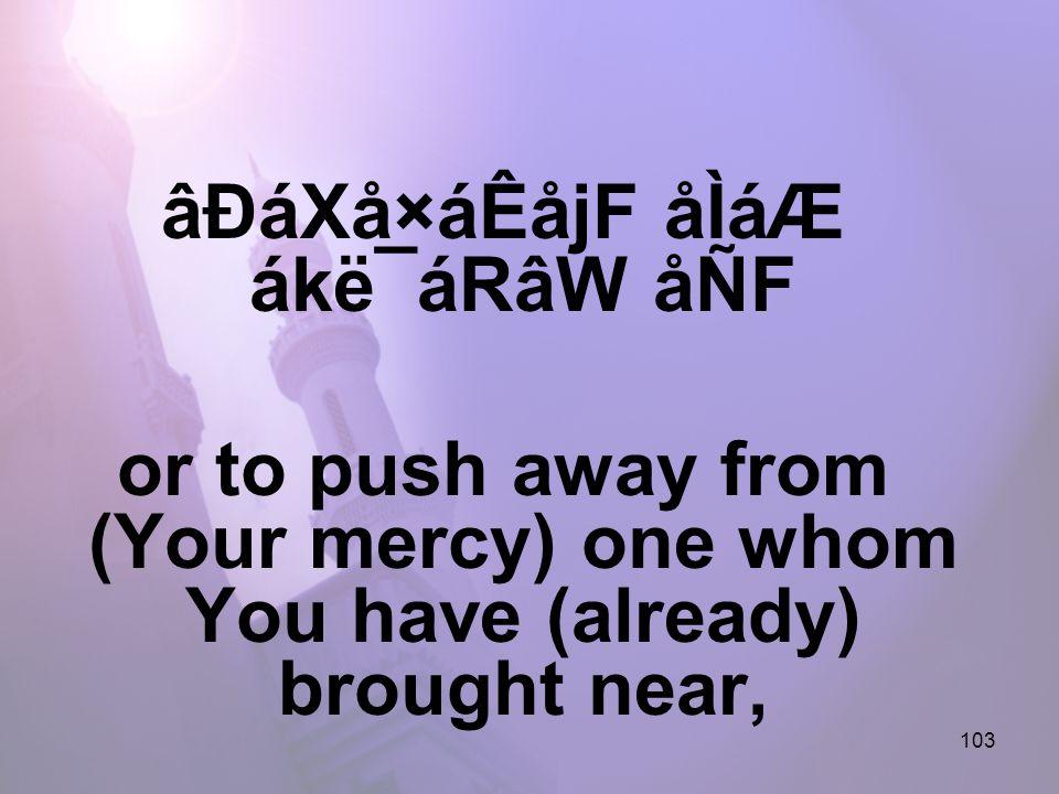 103 âÐáXå×áÊåjF åÌáÆ ákë¯áRâW åÑF or to push away from (Your mercy) one whom You have (already) brought near,