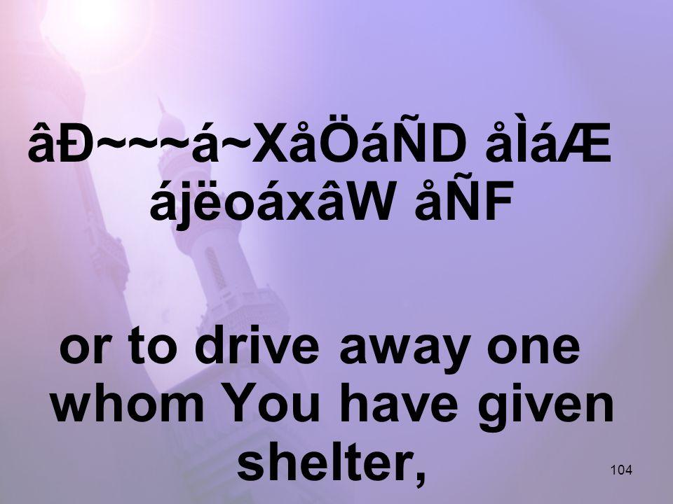 104 âÐ~~~á~XåÖáÑD åÌáÆ ájëoáxâW åÑF or to drive away one whom You have given shelter,