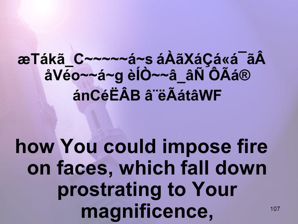 107 æTákã_C~~~~~á~s áÀãXáÇá«á¯ãåVéo~~á~g èÍÒ~~â_âÑ ÔÃá® ánCéËÂB â¨ëÃátâWF how You could impose fire on faces, which fall down prostrating to Your magnificence,