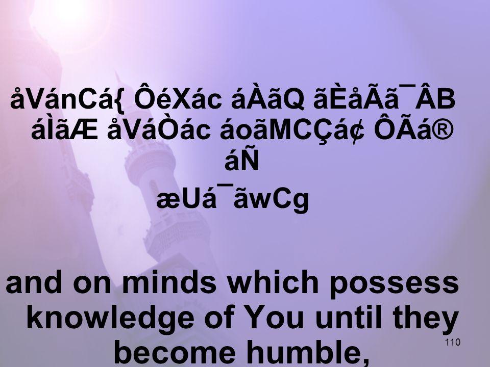 110 åVánCá{ ÔéXác áÀãQ ãÈåÃã¯ÂB áÌãÆ åVáÒác áoãMCÇᢠÔÃá® áÑ æUá¯ãwCg and on minds which possess knowledge of You until they become humble,