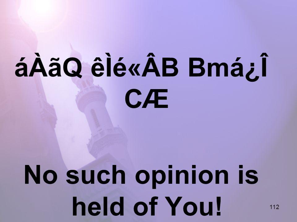 112 áÀãQ êÌé«ÂB Bmá¿Î CÆ No such opinion is held of You!