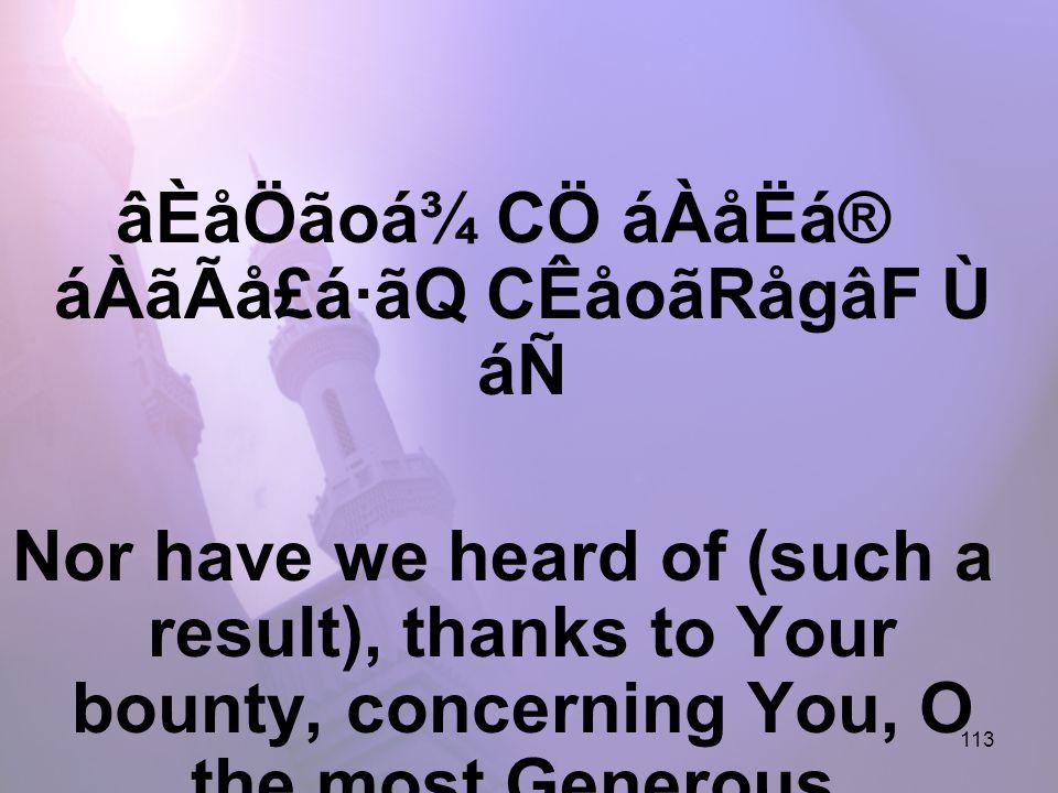 113 âÈåÖãoá¾ CÖ áÀåËá® áÀãÃå£á·ãQ CÊåoãRågâF Ù áÑ Nor have we heard of (such a result), thanks to Your bounty, concerning You, O the most Generous.