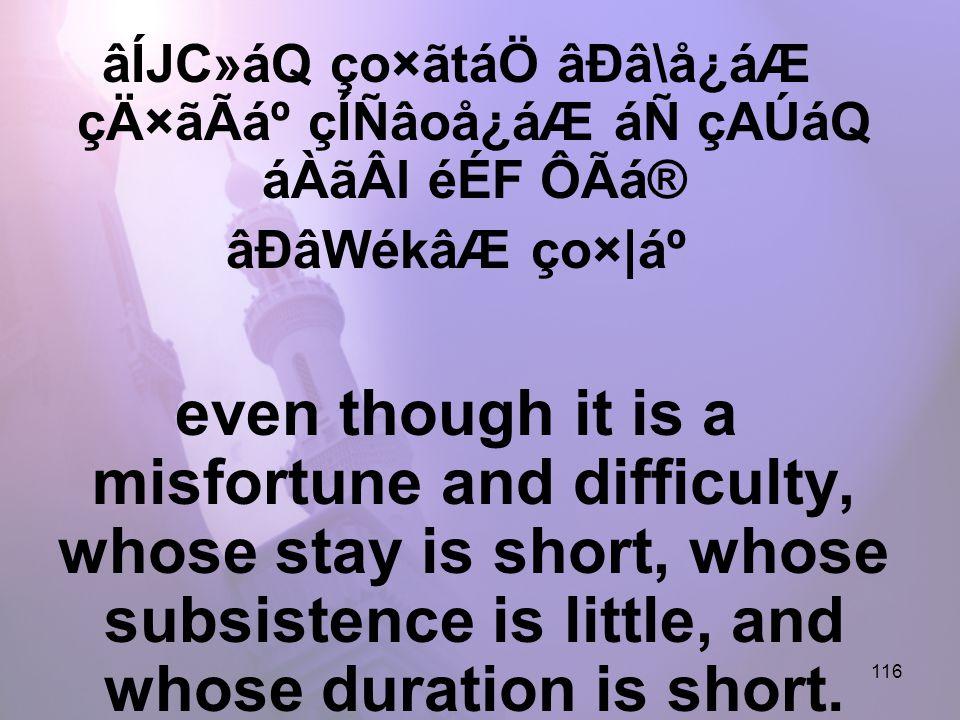 116 âÍJC»áQ ço×ãtáÖ âÐâ\å¿áÆ çÄ×ãÃẠçÍÑâoå¿áÆ áÑ çAÚáQ áÀãÂl éÉF ÔÃá® âÐâWékâÆ ço×|Ạeven though it is a misfortune and difficulty, whose stay is short, whose subsistence is little, and whose duration is short.