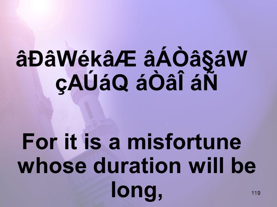 119 âÐâWékâÆ âÁÒâ§áW çAÚáQ áÒâÎ áÑ For it is a misfortune whose duration will be long,