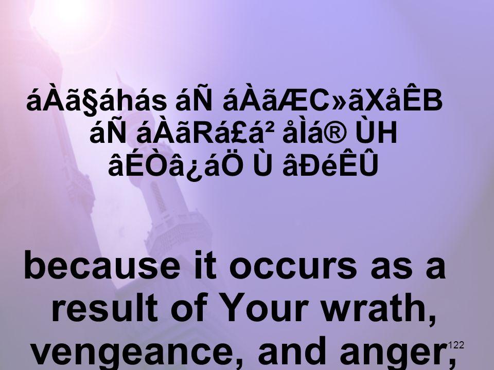 122 áÀã§áhás áÑ áÀãÆC»ãXåÊB áÑ áÀãRá£á² åÌá® ÙH âÉÒâ¿áÖ Ù âÐéÊÛ because it occurs as a result of Your wrath, vengeance, and anger,