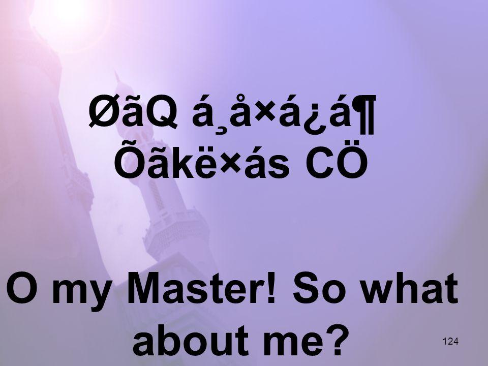 124 ØãQ á¸å×á¿á¶ Õãkë×ás CÖ O my Master! So what about me?