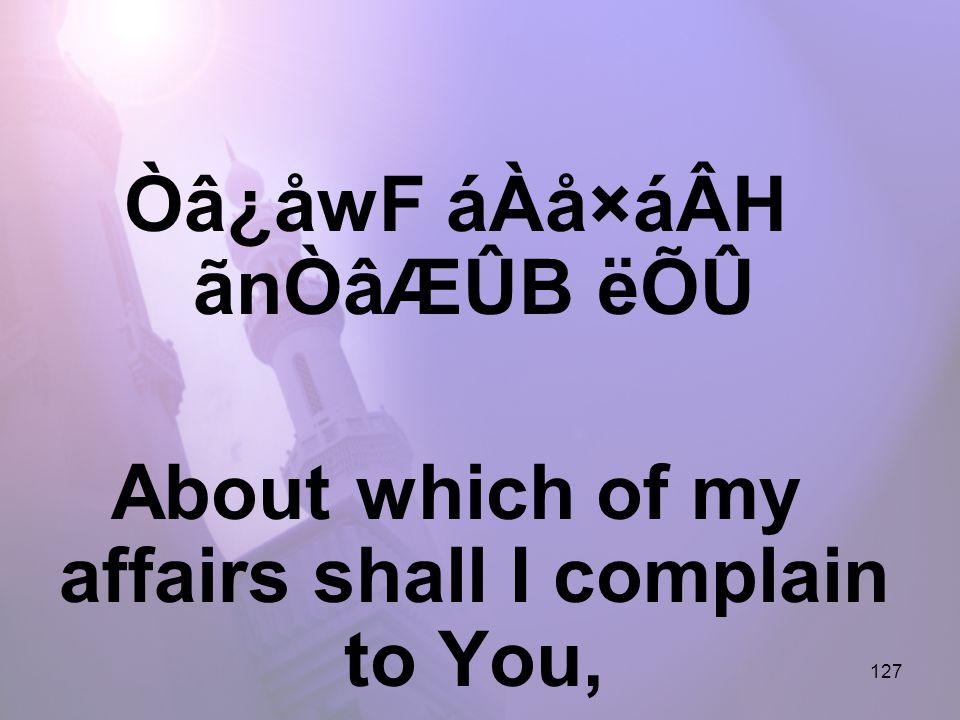 127 Òâ¿åwF áÀå×áÂH ãnÒâÆÛB ëÕÛ About which of my affairs shall I complain to You,