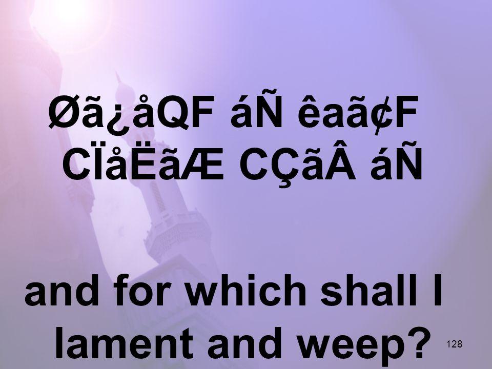 128 Øã¿åQF áÑ êaã¢F CÏåËãÆ CÇãáÑ and for which shall I lament and weep?