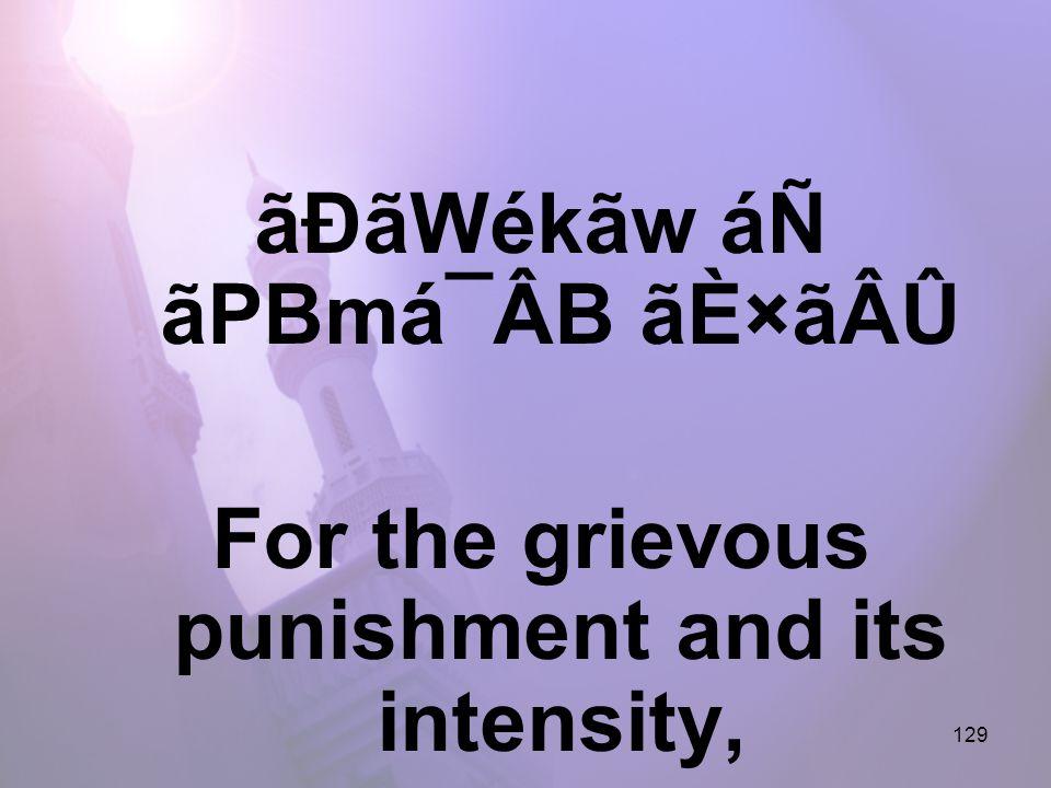 129 ãÐãWékãw áÑ ãPBmá¯ÂB ãÈ×ãÂÛ For the grievous punishment and its intensity,