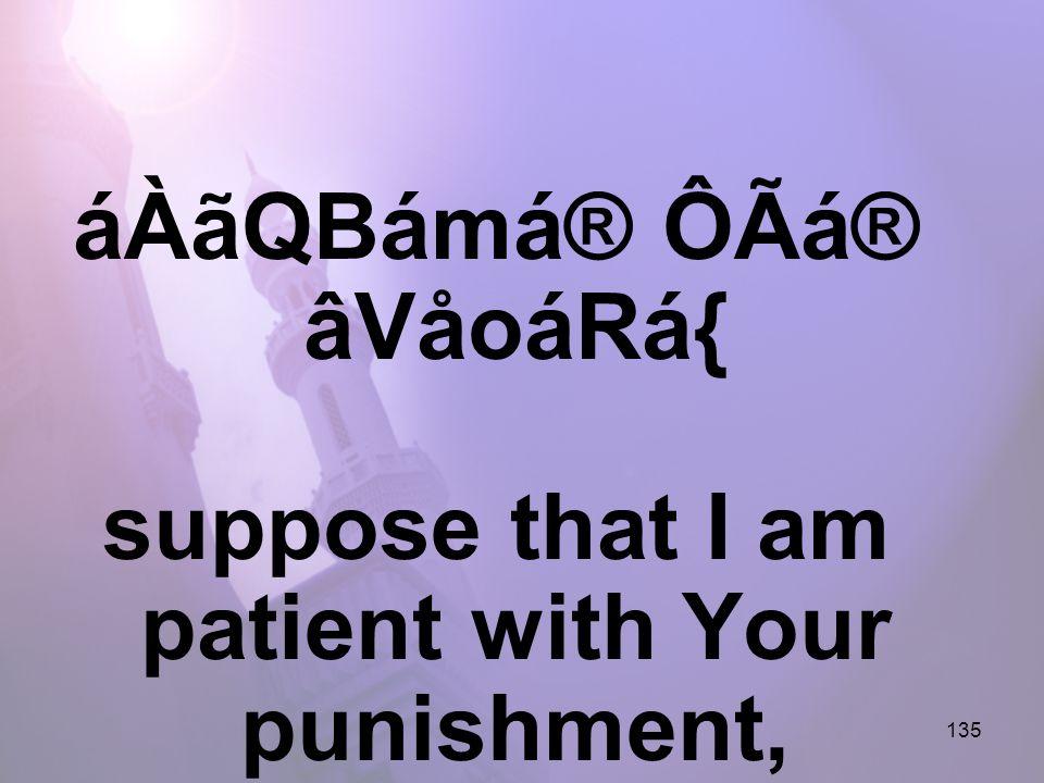 135 áÀãQBámá® ÔÃá® âVåoáRá{ suppose that I am patient with Your punishment,