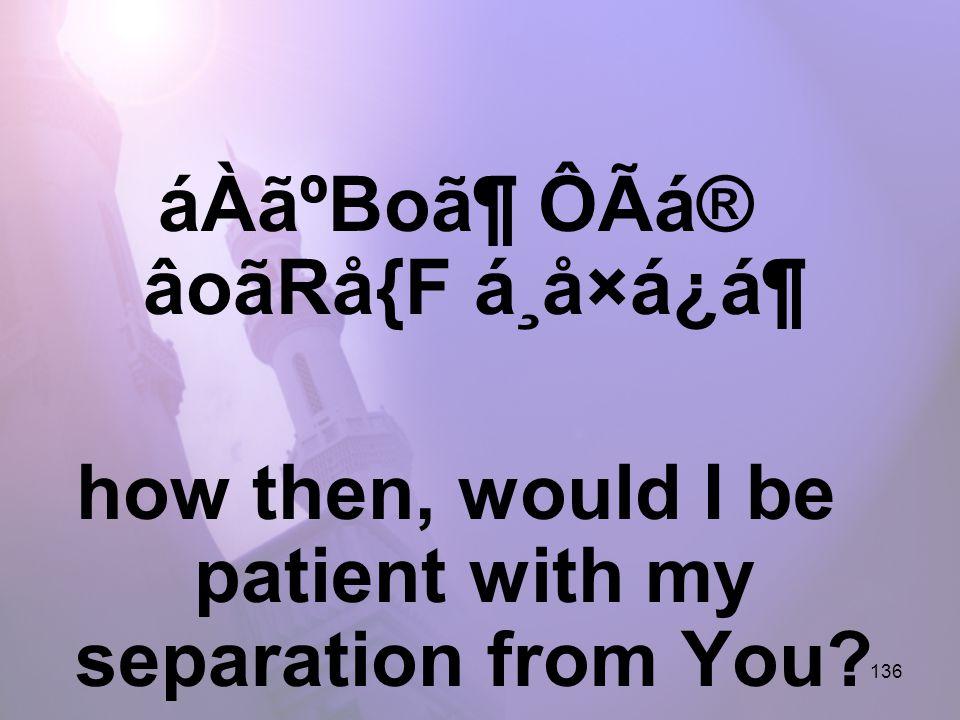 136 áÀãºBo㶠ÔÃá® âoãRå{F á¸å×á¿á¶ how then, would I be patient with my separation from You?
