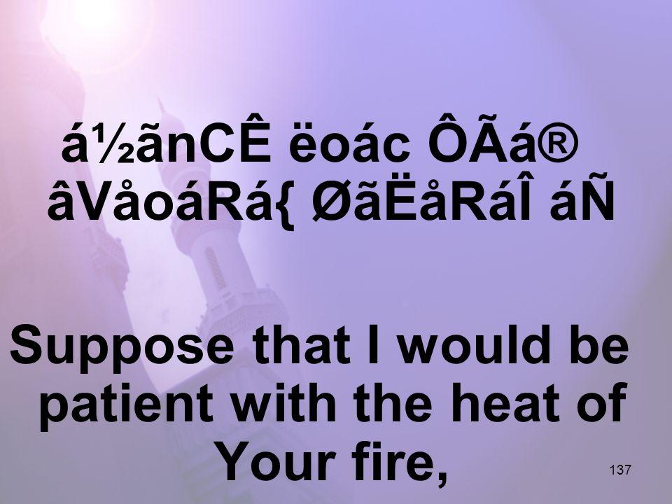 137 á½ãnCÊ ëoác ÔÃá® âVåoáRá{ ØãËåRáÎ áÑ Suppose that I would be patient with the heat of Your fire,