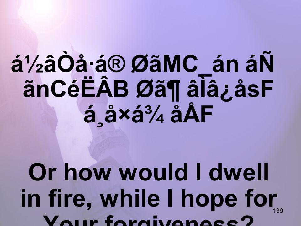 139 á½âÒå·á® ØãMC_án áÑ ãnCéËÂB Ø㶠âÌâ¿åsF á¸å×á¾ åÅF Or how would I dwell in fire, while I hope for Your forgiveness?
