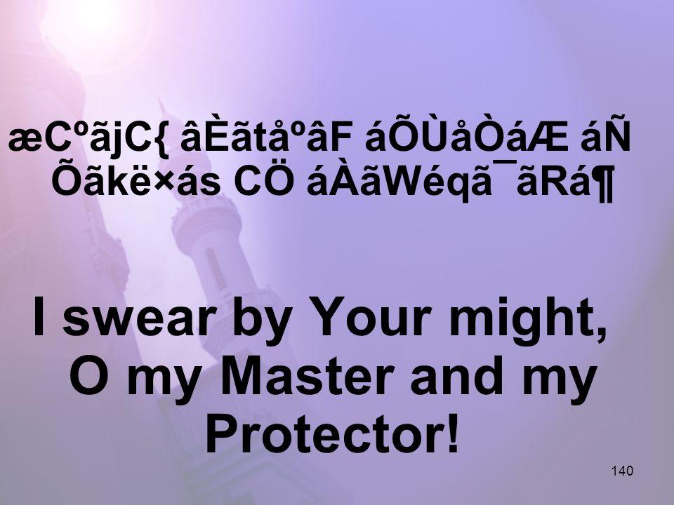 140 æCºãjC{ âÈãtåºâF áÕÙåÒáÆ áÑ Õãkë×ás CÖ áÀãWéqã¯ãRᶠI swear by Your might, O my Master and my Protector!