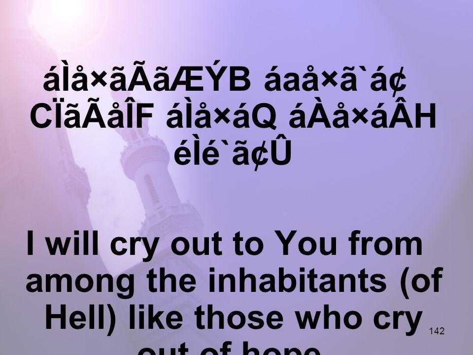 142 áÌå×ãÃãÆÝB áaå×ã`ᢠCÏãÃåÎF áÌå×áQ áÀå×áÂH éÌé`ã¢Û I will cry out to You from among the inhabitants (of Hell) like those who cry out of hope,
