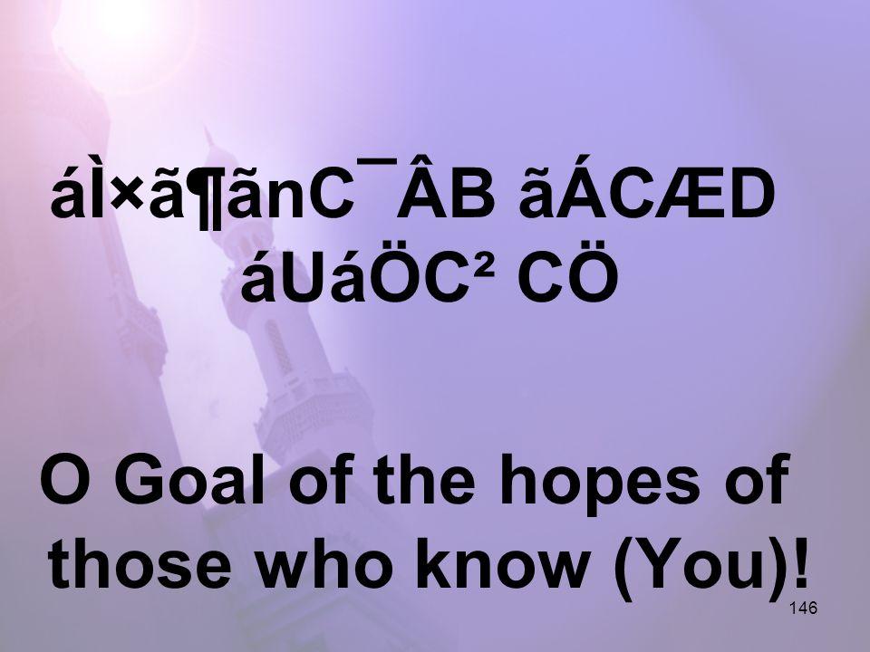 146 áÌ×ã¶ãnC¯ÂB ãÁCÆD áUáÖC² CÖ O Goal of the hopes of those who know (You)!