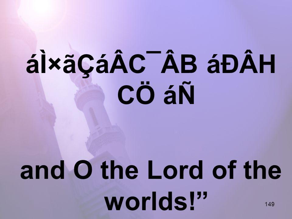 149 áÌ×ãÇáÂC¯ÂB áÐÂH CÖ áÑ and O the Lord of the worlds!