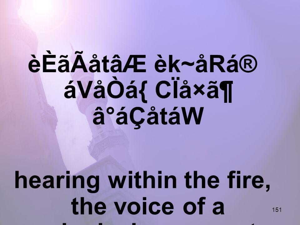 151 èÈãÃåtâÆ èk~åRá® áVåÒá{ CÏå×㶠â°áÇåtáW hearing within the fire, the voice of a submissive servant,