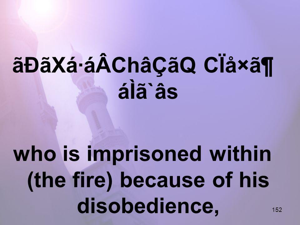 152 ãÐãXá·áÂChâÇãQ CÏå×㶠áÌã`âs who is imprisoned within (the fire) because of his disobedience,