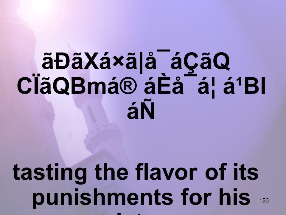 153 ãÐãXá×ã|å¯áÇãQ CÏãQBmá® áÈå¯á¦ á¹Bl áÑ tasting the flavor of its punishments for his resistance,