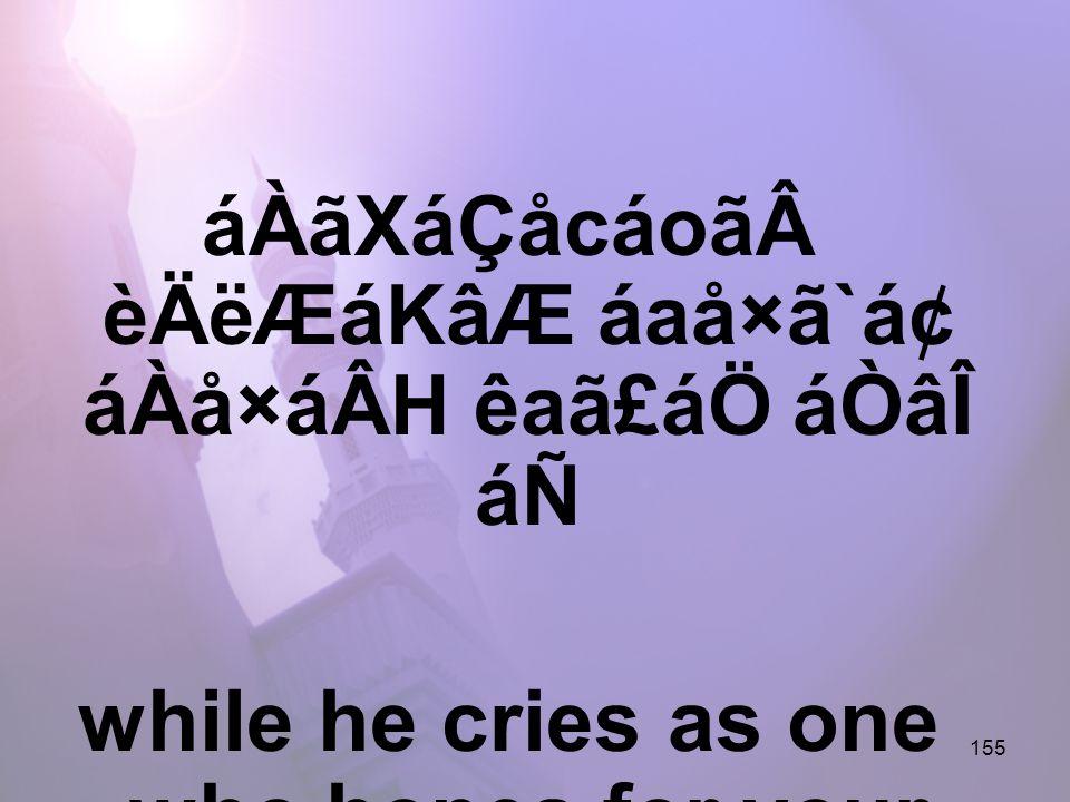 155 áÀãXáÇåcáoãèÄëÆáKâÆ áaå×ã`ᢠáÀå×áÂH êaã£áÖ áÒâÎ áÑ while he cries as one who hopes for your mercy,