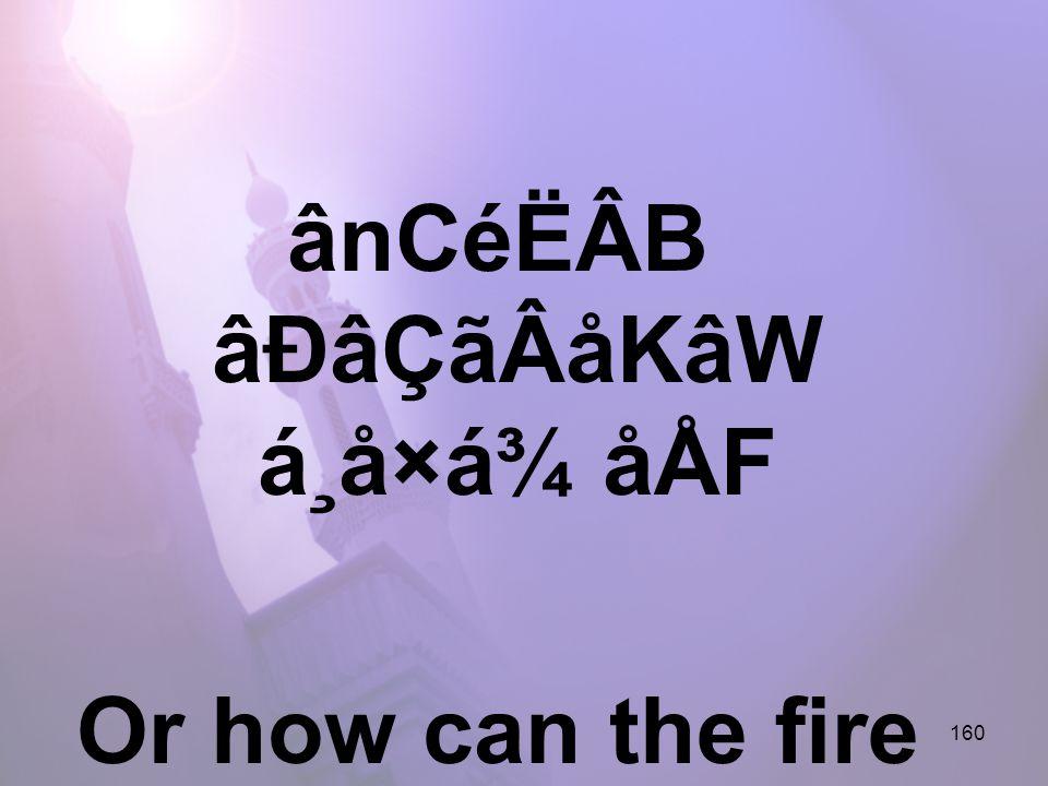 160 ânCéËÂB âÐâÇãÂåKâW á¸å×á¾ åÅF Or how can the fire hurt him,