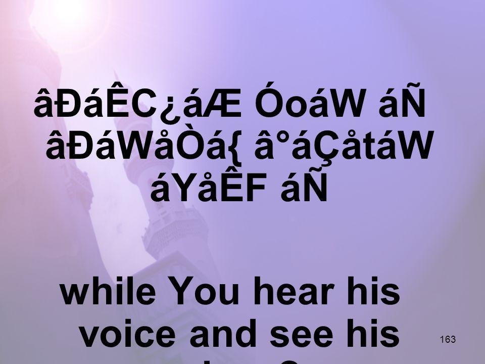163 âÐáÊC¿áÆ ÓoáW áÑ âÐáWåÒá{ â°áÇåtáW áYåÊF áÑ while You hear his voice and see his place?