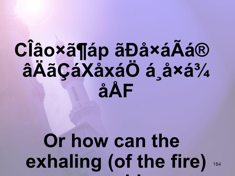 164 CÎâo×ã¶áp ãÐå×áÃá® âÄãÇáXåxáÖ á¸å×á¾ åÅF Or how can the exhaling (of the fire) cover him,
