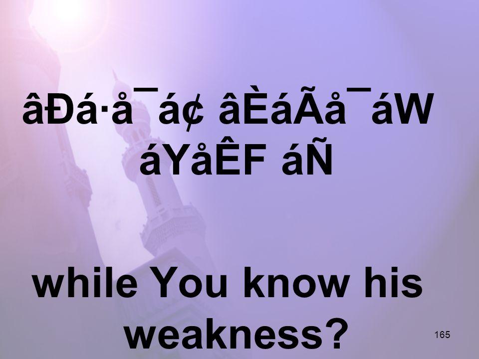 165 âÐá·å¯á¢ âÈáÃå¯áW áYåÊF áÑ while You know his weakness?