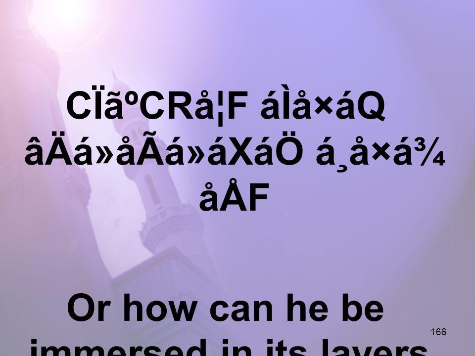 166 CÏãºCRå¦F áÌå×áQ âÄá»åÃá»áXáÖ á¸å×á¾ åÅF Or how can he be immersed in its layers,