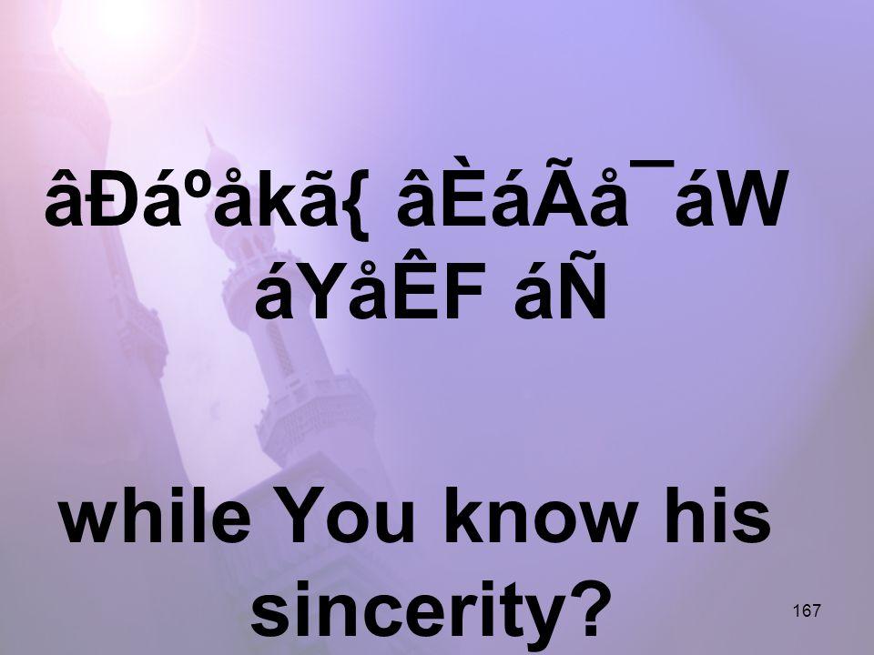 167 âÐáºåkã{ âÈáÃå¯áW áYåÊF áÑ while You know his sincerity?