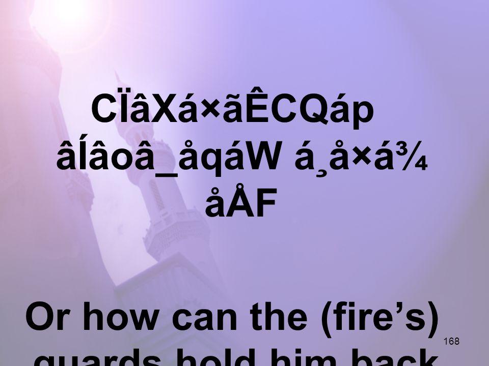 168 CÏâXá×ãÊCQáp âÍâoâ_åqáW á¸å×á¾ åÅF Or how can the (fire's) guards hold him back,