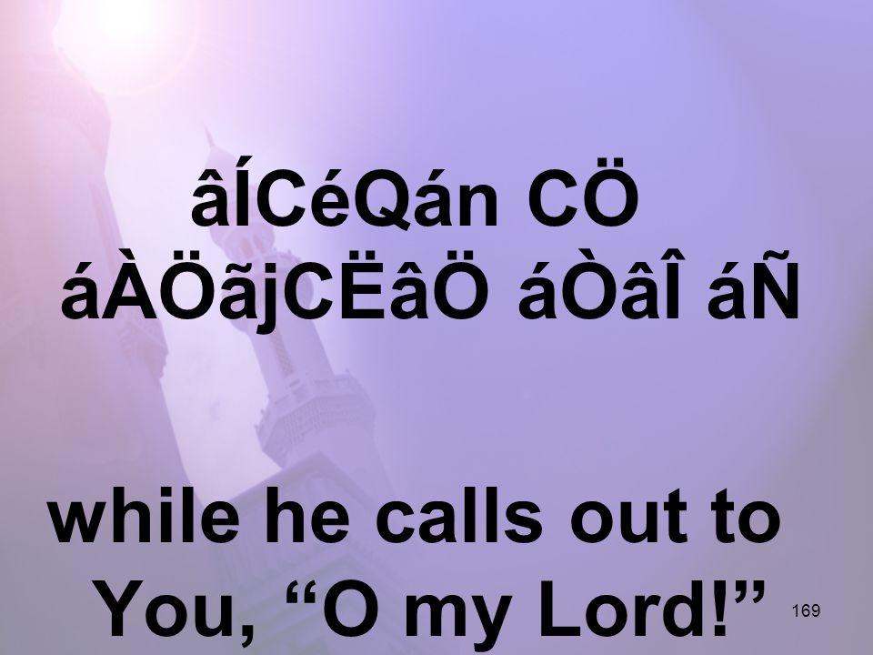 169 âÍCéQán CÖ áÀÖãjCËâÖ áÒâÎ áÑ while he calls out to You, O my Lord!