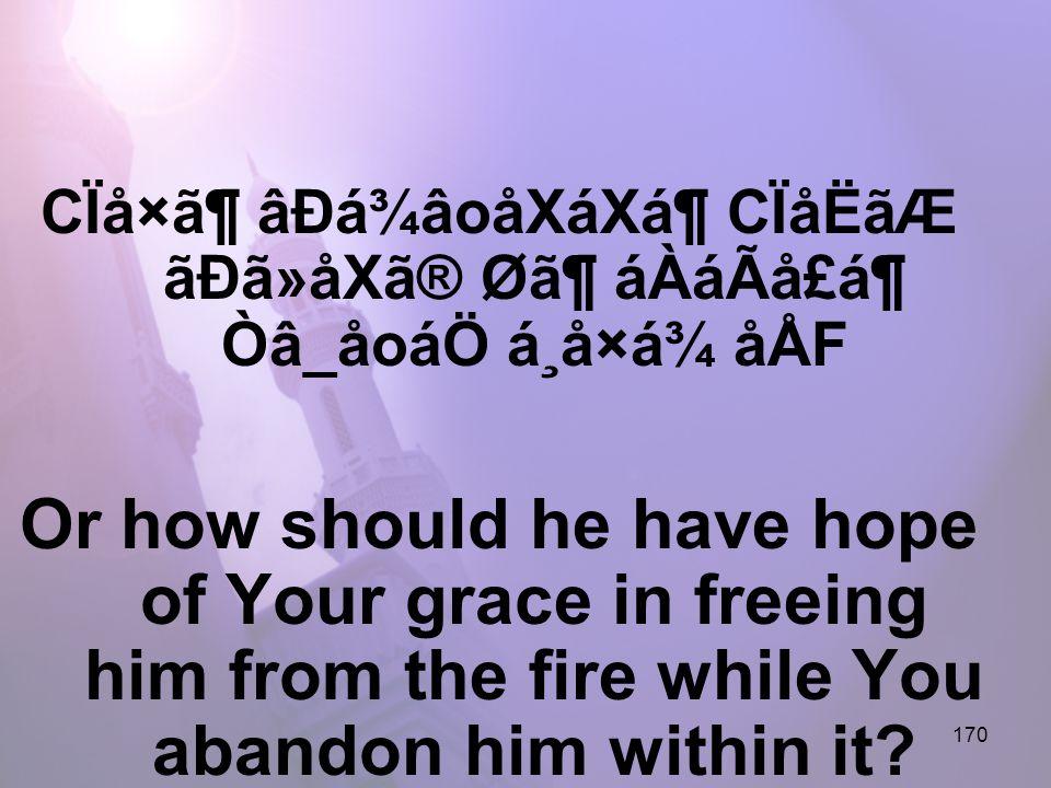 170 CÏå×㶠âÐá¾âoåXáXᶠCÏåËãÆ ãÐã»åXã® Ø㶠áÀáÃå£á¶ Òâ_åoáÖ á¸å×á¾ åÅF Or how should he have hope of Your grace in freeing him from the fire while You abandon him within it?