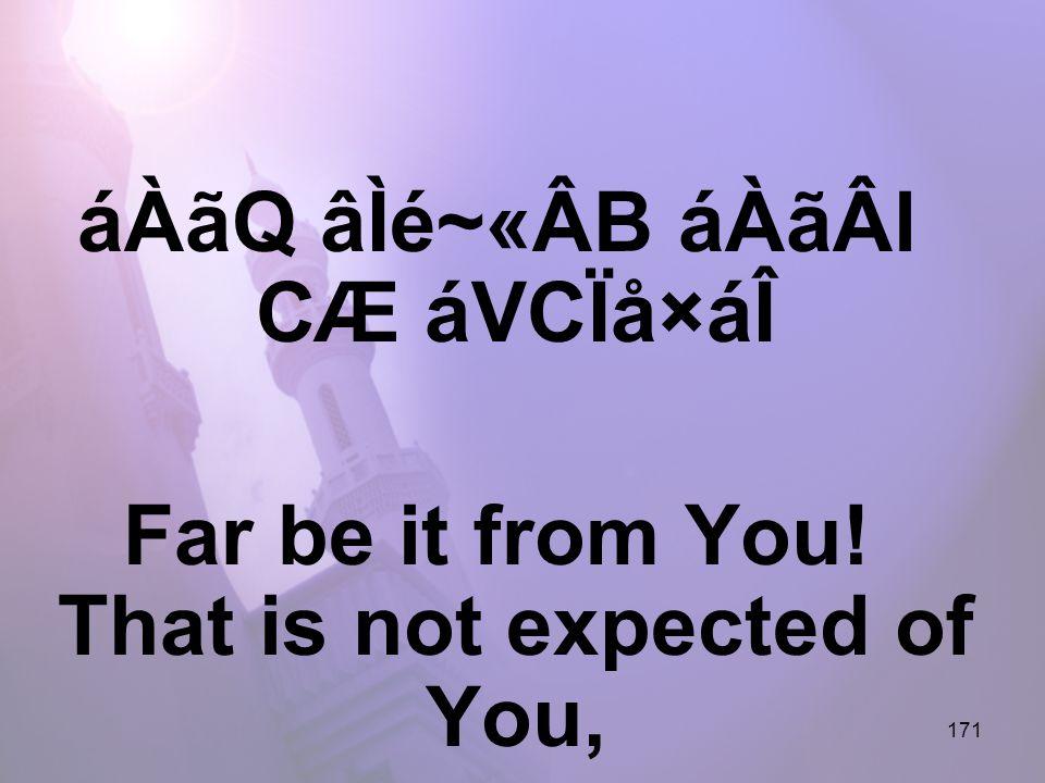 171 áÀãQ âÌé~«ÂB áÀãÂl CÆ áVCÏå×áÎ Far be it from You! That is not expected of You,