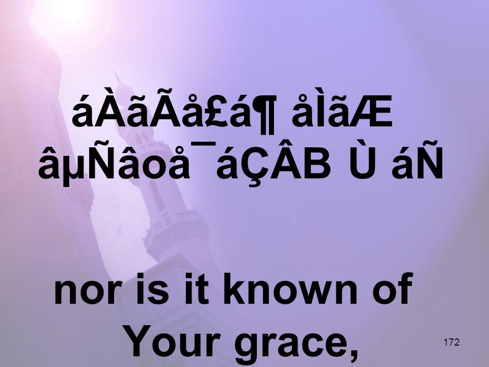 172 áÀãÃå£á¶ åÌãÆ âµÑâoå¯áÇÂB Ù áÑ nor is it known of Your grace,