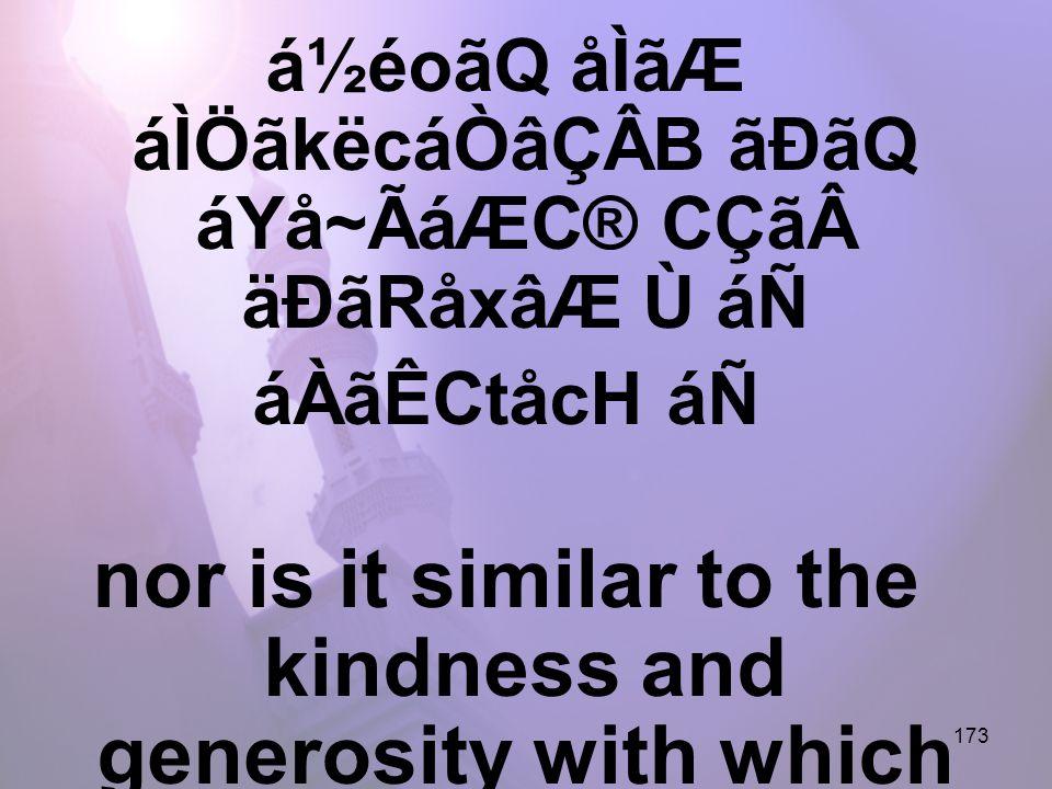 173 á½éoãQ åÌãÆ áÌÖãkëcáÒâÇÂB ãÐãQ áYå~ÃáÆC® CÇãäÐãRåxâÆ Ù áÑ áÀãÊCtåcH áÑ nor is it similar to the kindness and generosity with which You have treated the believers in Your unity.