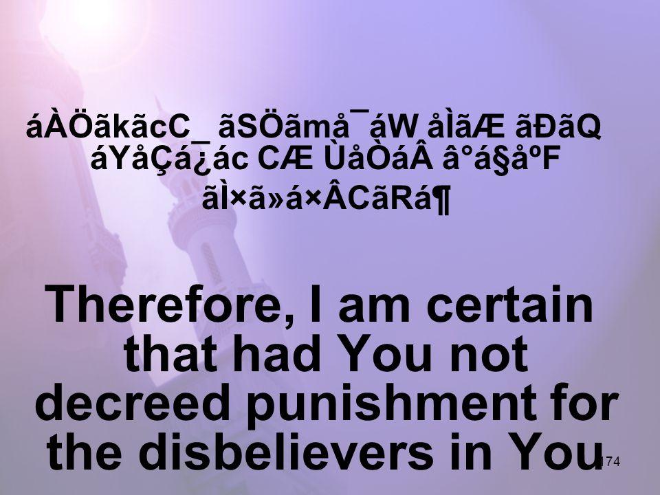 174 áÀÖãkãcC_ ãSÖãmå¯áW åÌãÆ ãÐãQ áYåÇá¿ác CÆ ÙåÒáâ°á§åºF ãÌ×ã»á×ÂCãRᶠTherefore, I am certain that had You not decreed punishment for the disbelievers in You