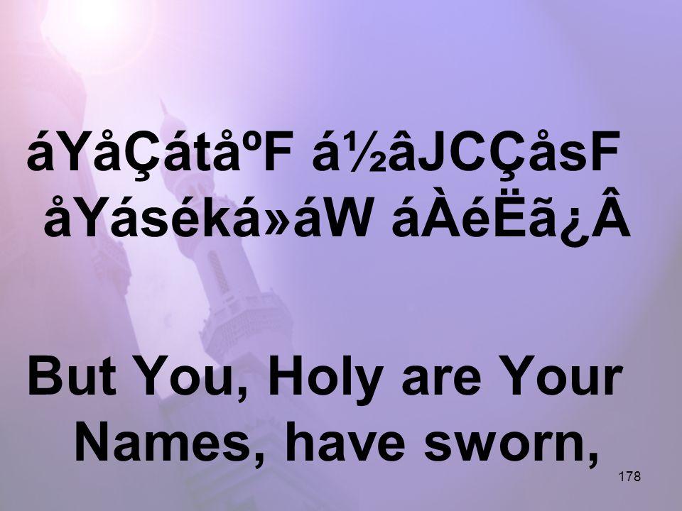 178 áYåÇátåºF á½âJCÇåsF åYáséká»áW áÀéËã¿Â But You, Holy are Your Names, have sworn,