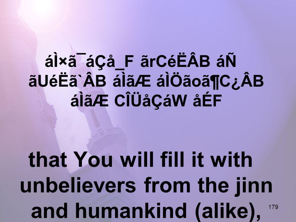 179 áÌ×ã¯áÇå_F ãrCéËÂB áÑ ãUéËã`ÂB áÌãÆ áÌÖãoã¶C¿ÂB áÌãÆ CÎÜåÇáW åÉF that You will fill it with unbelievers from the jinn and humankind (alike),