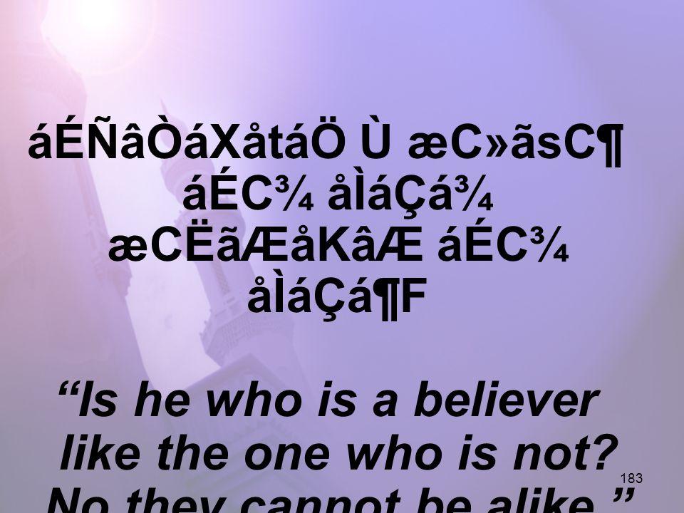 183 áÉÑâÒáXåtáÖ Ù æC»ãsC¶ áÉC¾ åÌáÇá¾ æCËãÆåKâÆ áÉC¾ åÌáÇá¶F Is he who is a believer like the one who is not.
