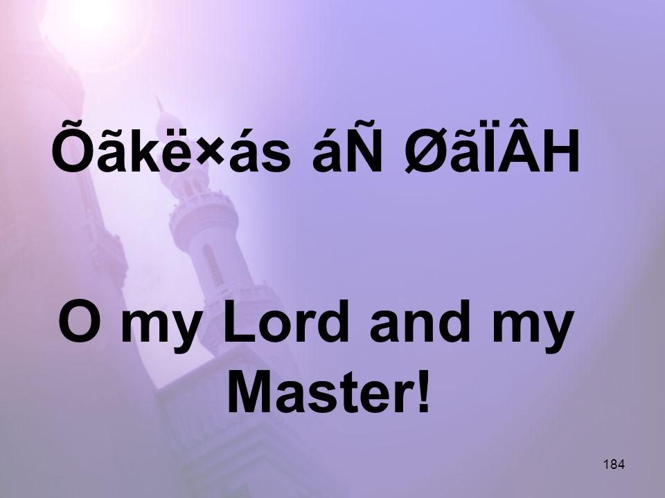 184 Õãkë×ás áÑ ØãÏÂH O my Lord and my Master!